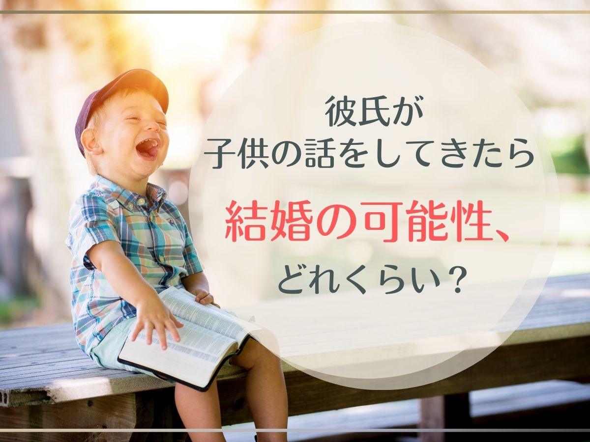 彼氏が子供の話をするのはどんな意図?【結婚の可能性】